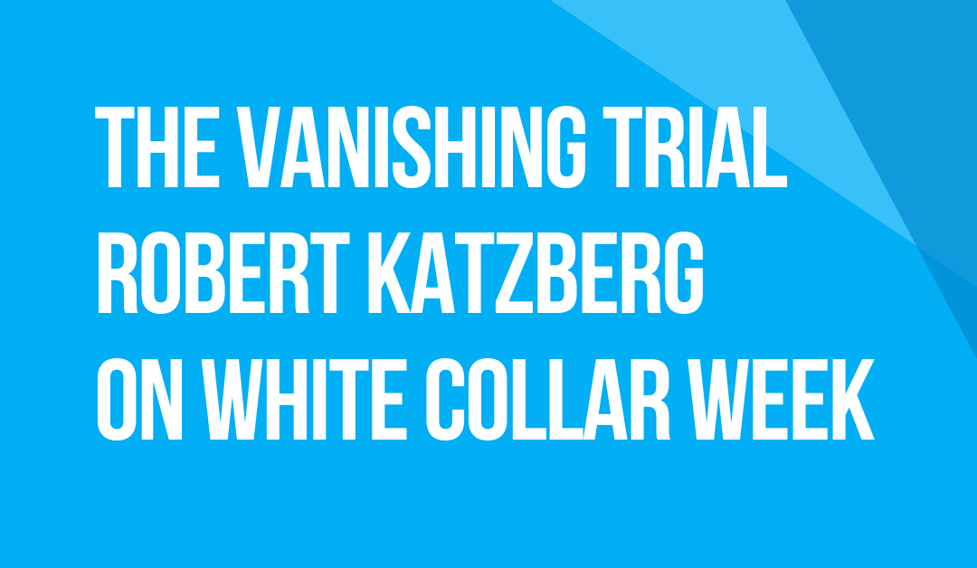 White Collar Week with Jeff Grant, Podcast Ep. 23, The Vanishing Trial, Robert Katzberg