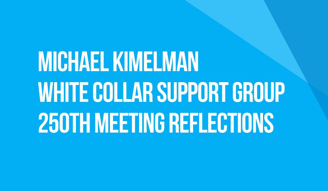 White Collar Support Group 250th Meeting Reflections: Fellow Traveler Michael Kimelman, New York