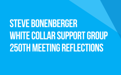 White Collar Support Group 250th Meeting Reflections: Fellow Traveler Steve Bonenberger, California
